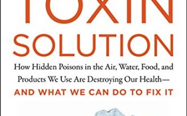 The Toxin Solution: How Hidden Poisons in the Air, Water, Food, and Products We Use Are Destroying Our Health-AND WHAT WE CAN DO TO FIX IT