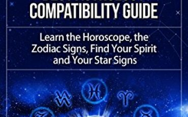 Astrology: Best Astrology Compatibility Guide. Learn the Horoscope, the Zodiac Signs, Find Your Spirit and Your Star Signs (Astrology, Astrology Books, ... Astrology Guide, Astrology Compatibility)